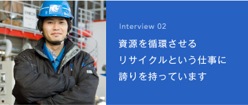 Interview 02 資源を循環させる リサイクルという仕事に 誇りを持っています